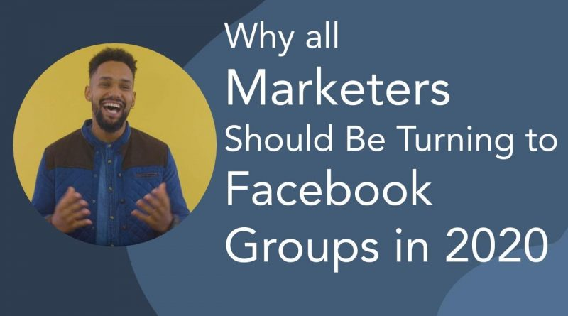 Why All Marketers Should Be Turning to Facebook Groups in 2020